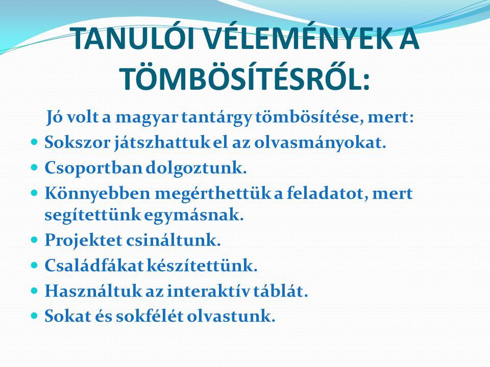 TANULÓI VÉLEMÉNYEK A TÖMBÖSÍTÉSRŐL: Jó volt a magyar tantárgy tömbösítése, mert: Sokszor játszhattuk el az olvasmányokat. Csoportban dolgoztunk. Könny