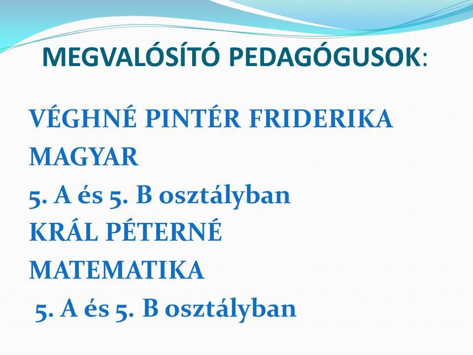 MEGVALÓSÍTÓ PEDAGÓGUSOK: VÉGHNÉ PINTÉR FRIDERIKA MAGYAR 5. A és 5. B osztályban KRÁL PÉTERNÉ MATEMATIKA 5. A és 5. B osztályban