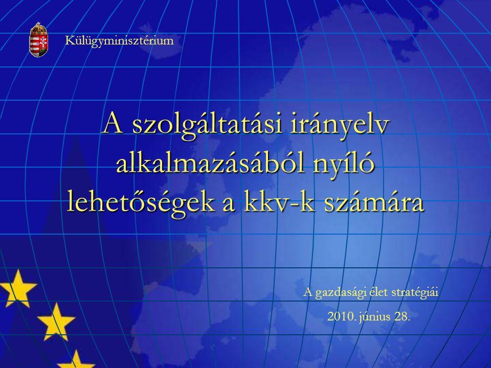 A szolgáltatási irányelv alkalmazásából nyíló lehetőségek a kkv-k számára A gazdasági élet stratégiái 2010. június 28. Külügyminisztérium