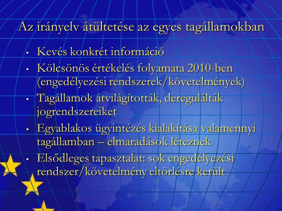 Az irányelv átültetése az egyes tagállamokban Kevés konkrét információ Kevés konkrét információ Kölcsönös értékelés folyamata 2010-ben (engedélyezési rendszerek/követelmények) Kölcsönös értékelés folyamata 2010-ben (engedélyezési rendszerek/követelmények) Tagállamok átvilágították, deregulálták jogrendszereiket Tagállamok átvilágították, deregulálták jogrendszereiket Egyablakos ügyintézés kialakítása valamennyi tagállamban – elmaradások léteznek Egyablakos ügyintézés kialakítása valamennyi tagállamban – elmaradások léteznek Elsődleges tapasztalat: sok engedélyezési rendszer/követelmény eltörlésre került Elsődleges tapasztalat: sok engedélyezési rendszer/követelmény eltörlésre került