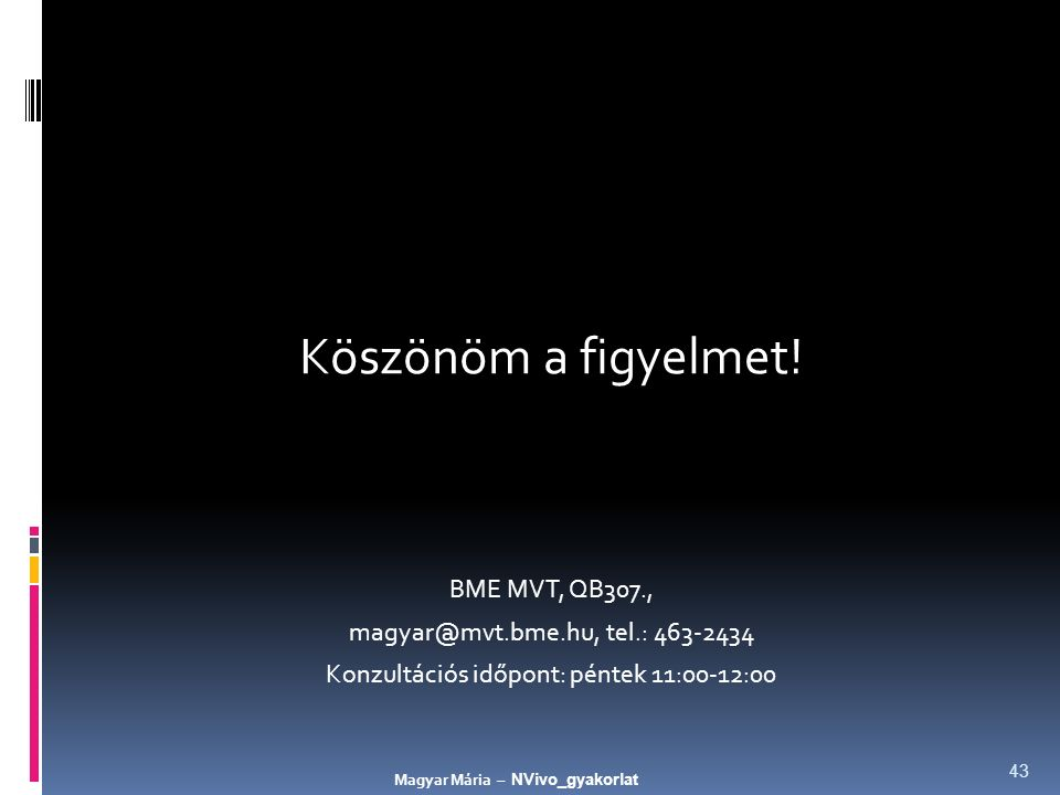 Köszönöm a figyelmet! BME MVT, QB307., magyar@mvt.bme.hu, tel.: 463-2434 Konzultációs időpont: péntek 11:00-12:00 Magyar Mária – NVivo_gyakorlat 43