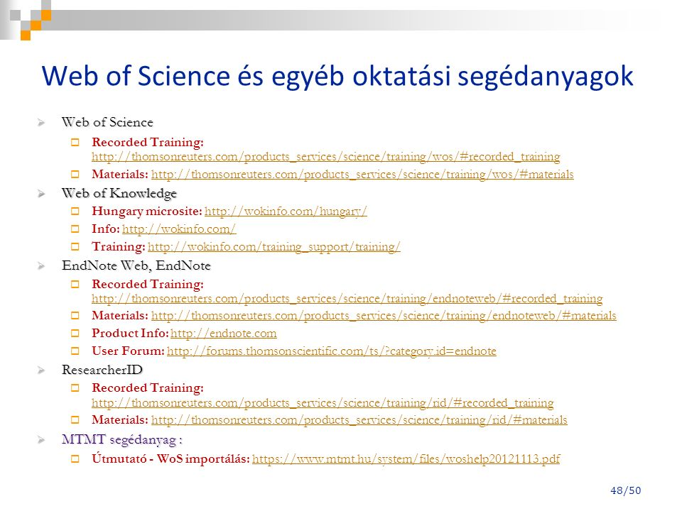 48/50 Web of Science és egyéb oktatási segédanyagok  Web of Science  Recorded Training: http://thomsonreuters.com/products_services/science/training/wos/#recorded_training http://thomsonreuters.com/products_services/science/training/wos/#recorded_training  Materials: http://thomsonreuters.com/products_services/science/training/wos/#materialshttp://thomsonreuters.com/products_services/science/training/wos/#materials  Web of Knowledge  Hungary microsite: http://wokinfo.com/hungary/http://wokinfo.com/hungary/  Info: http://wokinfo.com/http://wokinfo.com/  Training: http://wokinfo.com/training_support/training/http://wokinfo.com/training_support/training/  EndNote Web, EndNote  Recorded Training: http://thomsonreuters.com/products_services/science/training/endnoteweb/#recorded_training http://thomsonreuters.com/products_services/science/training/endnoteweb/#recorded_training  Materials: http://thomsonreuters.com/products_services/science/training/endnoteweb/#materialshttp://thomsonreuters.com/products_services/science/training/endnoteweb/#materials  Product Info: http://endnote.comhttp://endnote.com  User Forum: http://forums.thomsonscientific.com/ts/ category.id=endnotehttp://forums.thomsonscientific.com/ts/ category.id=endnote  ResearcherID  Recorded Training: http://thomsonreuters.com/products_services/science/training/rid/#recorded_training http://thomsonreuters.com/products_services/science/training/rid/#recorded_training  Materials: http://thomsonreuters.com/products_services/science/training/rid/#materialshttp://thomsonreuters.com/products_services/science/training/rid/#materials  MTMT segédanyag :  Útmutató - WoS importálás: https://www.mtmt.hu/system/files/woshelp20121113.pdfhttps://www.mtmt.hu/system/files/woshelp20121113.pdf