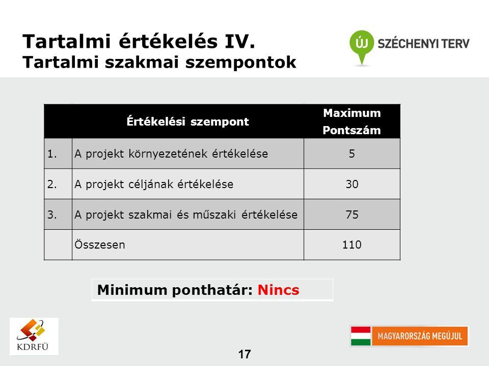17 Értékelési szempont Maximum Pontszám 1.A projekt környezetének értékelése5 2.A projekt céljának értékelése30 3.A projekt szakmai és műszaki értékelése75 Összesen110 Minimum ponthatár: Nincs Tartalmi értékelés IV.