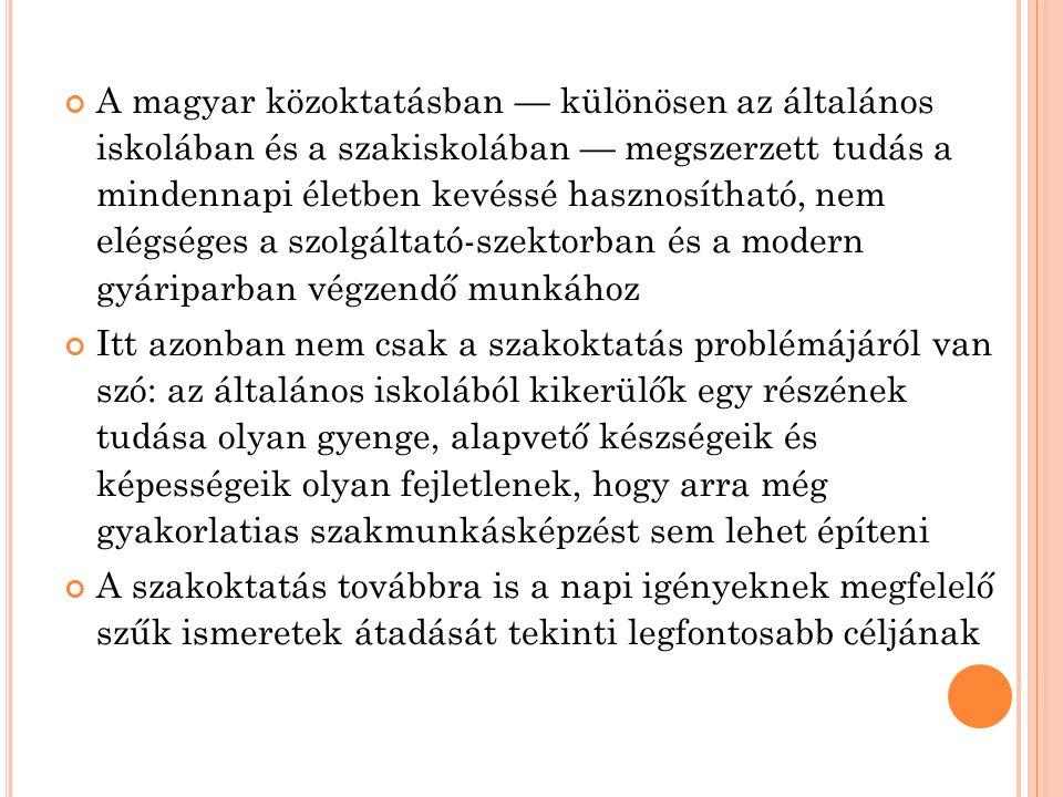 A magyar közoktatásban — különösen az általános iskolában és a szakiskolában — megszerzett tudás a mindennapi életben kevéssé hasznosítható, nem elégséges a szolgáltató-szektorban és a modern gyáriparban végzendő munkához Itt azonban nem csak a szakoktatás problémájáról van szó: az általános iskolából kikerülők egy részének tudása olyan gyenge, alapvető készségeik és képességeik olyan fejletlenek, hogy arra még gyakorlatias szakmunkásképzést sem lehet építeni A szakoktatás továbbra is a napi igényeknek megfelelő szűk ismeretek átadását tekinti legfontosabb céljának