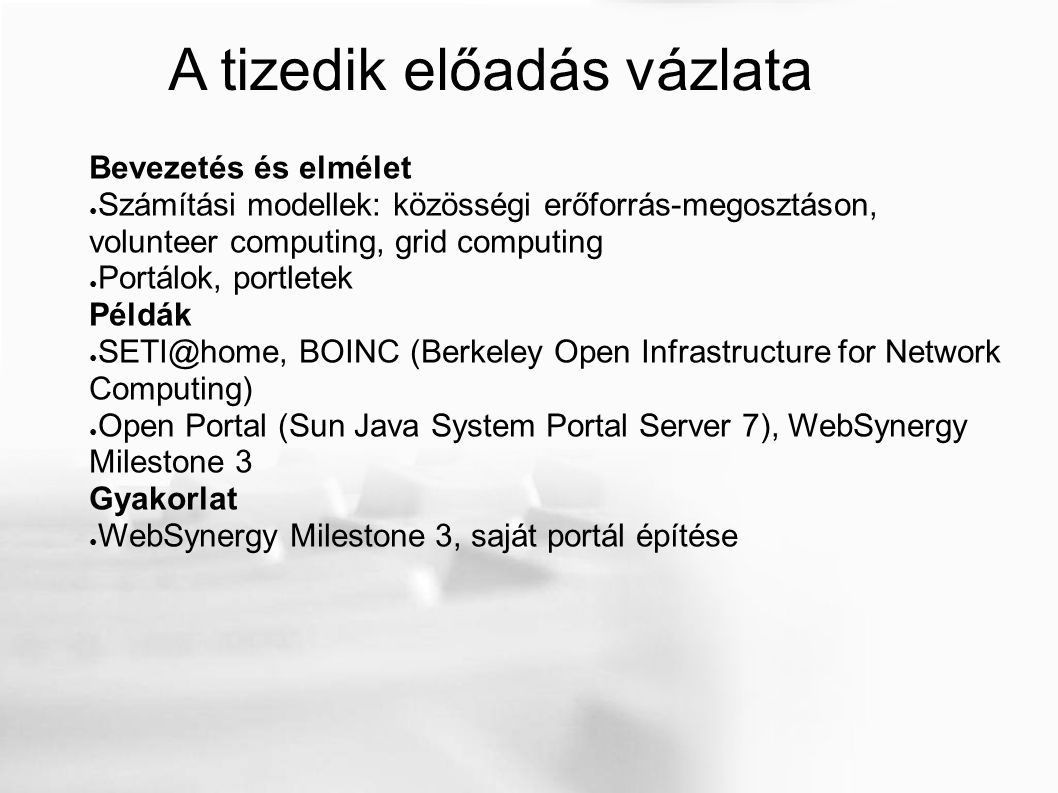 A tizedik előadás vázlata Bevezetés és elmélet ● Számítási modellek: közösségi erőforrás-megosztáson, volunteer computing, grid computing ● Portálok, portletek Példák ● SETI@home, BOINC (Berkeley Open Infrastructure for Network Computing) ● Open Portal (Sun Java System Portal Server 7), WebSynergy Milestone 3 Gyakorlat ● WebSynergy Milestone 3, saját portál építése