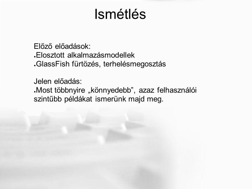 """Ismétlés Előző előadások: ● Elosztott alkalmazásmodellek ● GlassFish fürtözés, terhelésmegosztás Jelen előadás: ● Most többnyire """"könnyedebb , azaz felhasználói szintűbb példákat ismerünk majd meg."""