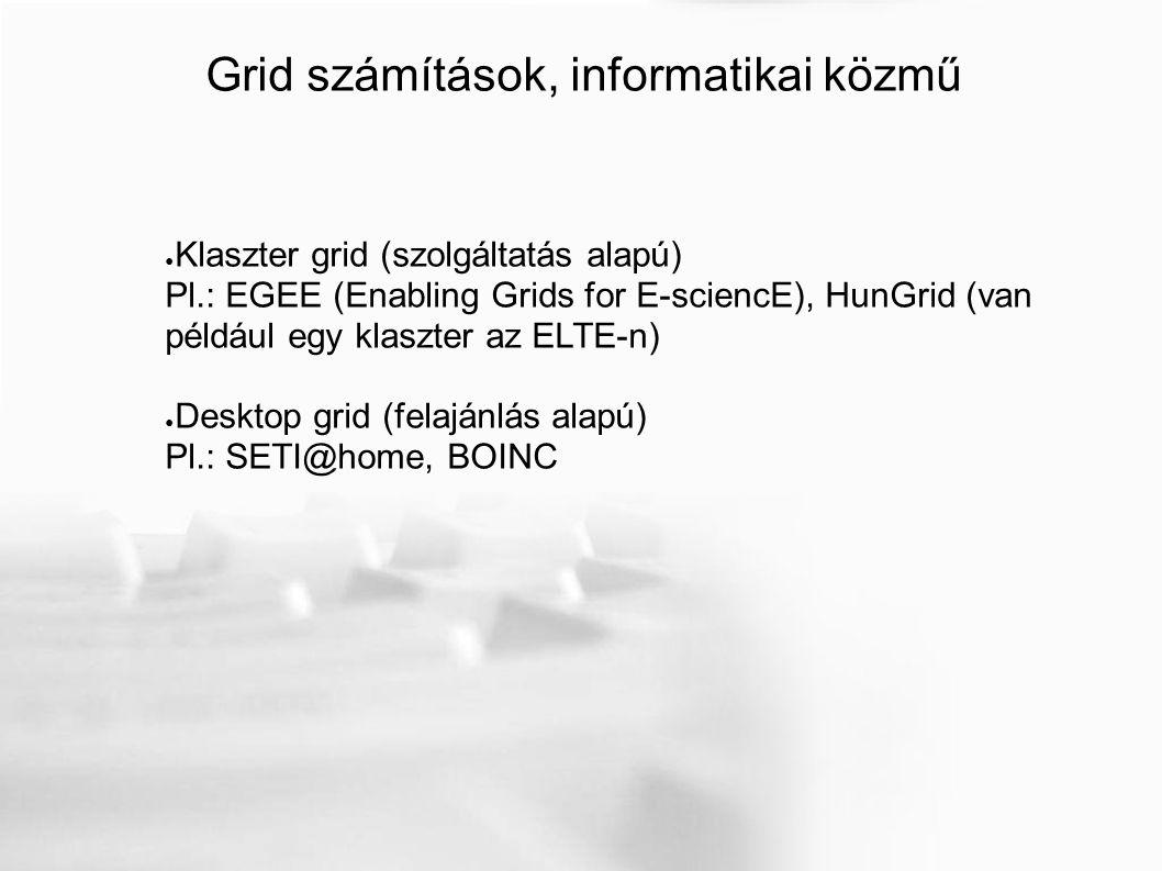Grid számítások, informatikai közmű ● Klaszter grid (szolgáltatás alapú) Pl.: EGEE (Enabling Grids for E-sciencE), HunGrid (van például egy klaszter az ELTE-n) ● Desktop grid (felajánlás alapú) Pl.: SETI@home, BOINC