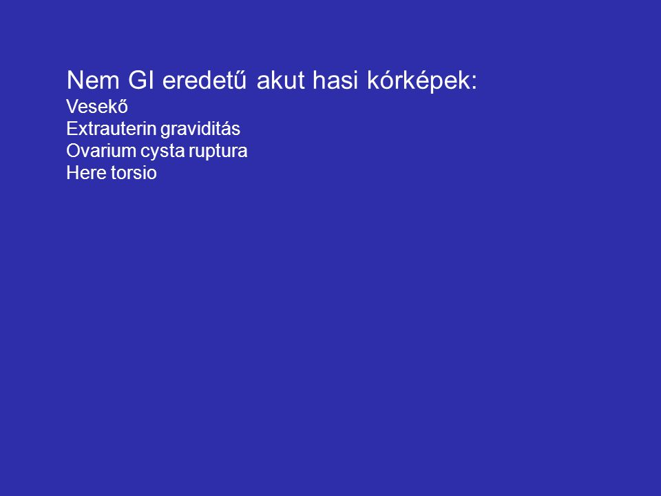 Nem GI eredetű akut hasi kórképek: Vesekő Extrauterin graviditás Ovarium cysta ruptura Here torsio