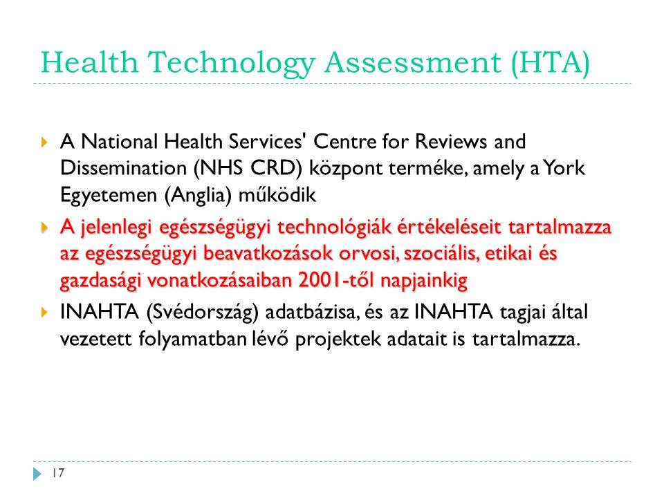 Health Technology Assessment (HTA)  A National Health Services Centre for Reviews and Dissemination (NHS CRD) központ terméke, amely a York Egyetemen (Anglia) működik  A jelenlegi egészségügyi technológiák értékeléseit tartalmazza az egészségügyi beavatkozások orvosi, szociális, etikai és gazdasági vonatkozásaiban 2001-től napjainkig  INAHTA (Svédország) adatbázisa, és az INAHTA tagjai által vezetett folyamatban lévő projektek adatait is tartalmazza.
