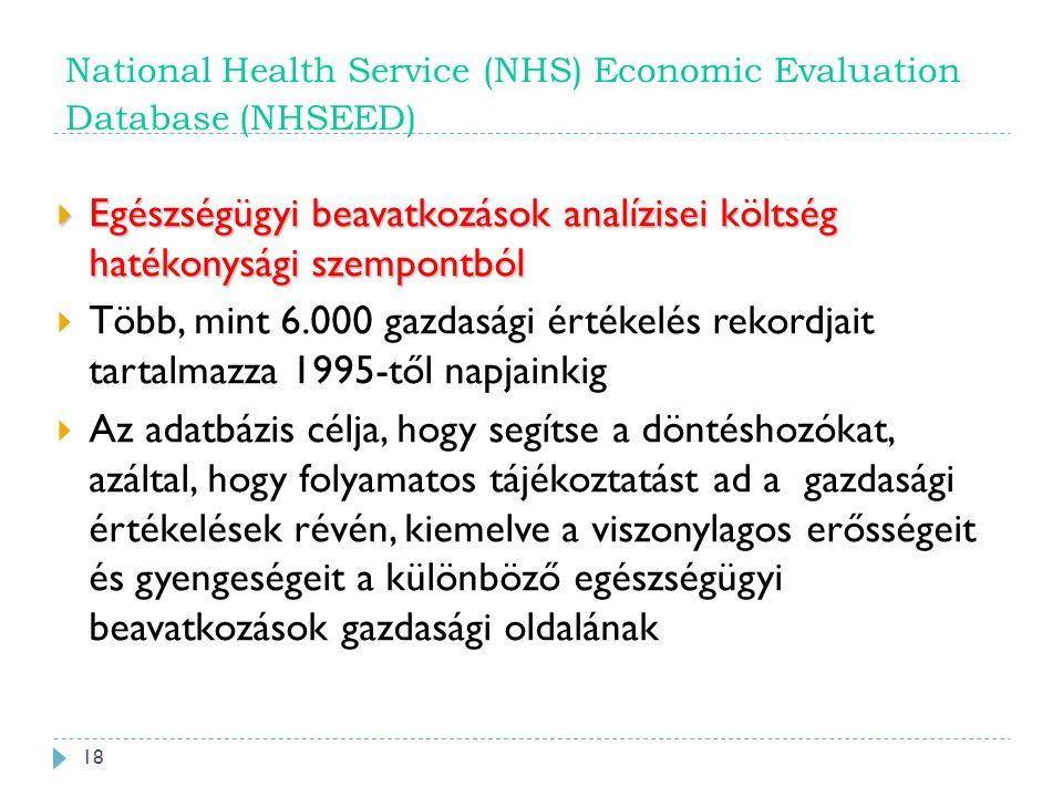 National Health Service (NHS) Economic Evaluation Database (NHSEED)  Egészségügyi beavatkozások analízisei költség hatékonysági szempontból  Több, mint 6.000 gazdasági értékelés rekordjait tartalmazza 1995-től napjainkig  Az adatbázis célja, hogy segítse a döntéshozókat, azáltal, hogy folyamatos tájékoztatást ad a gazdasági értékelések révén, kiemelve a viszonylagos erősségeit és gyengeségeit a különböző egészségügyi beavatkozások gazdasági oldalának 18