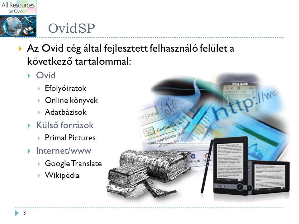 OvidSP  Az Ovid cég által fejlesztett felhasználó felület a következő tartalommal:  Ovid  Efolyóiratok  Online könyvek  Adatbázisok  Külső források  Primal Pictures  Internet/www  Google Translate  Wikipédia 3