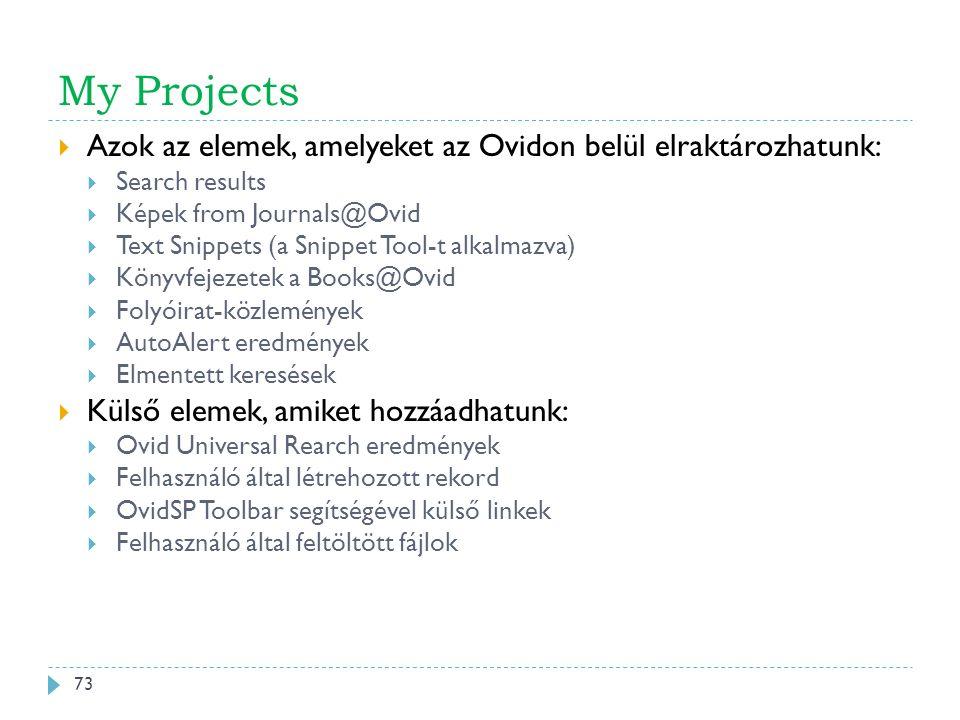 My Projects  Azok az elemek, amelyeket az Ovidon belül elraktározhatunk:  Search results  Képek from Journals@Ovid  Text Snippets (a Snippet Tool-t alkalmazva)  Könyvfejezetek a Books@Ovid  Folyóirat-közlemények  AutoAlert eredmények  Elmentett keresések  Külső elemek, amiket hozzáadhatunk:  Ovid Universal Rearch eredmények  Felhasználó által létrehozott rekord  OvidSP Toolbar segítségével külső linkek  Felhasználó által feltöltött fájlok 73