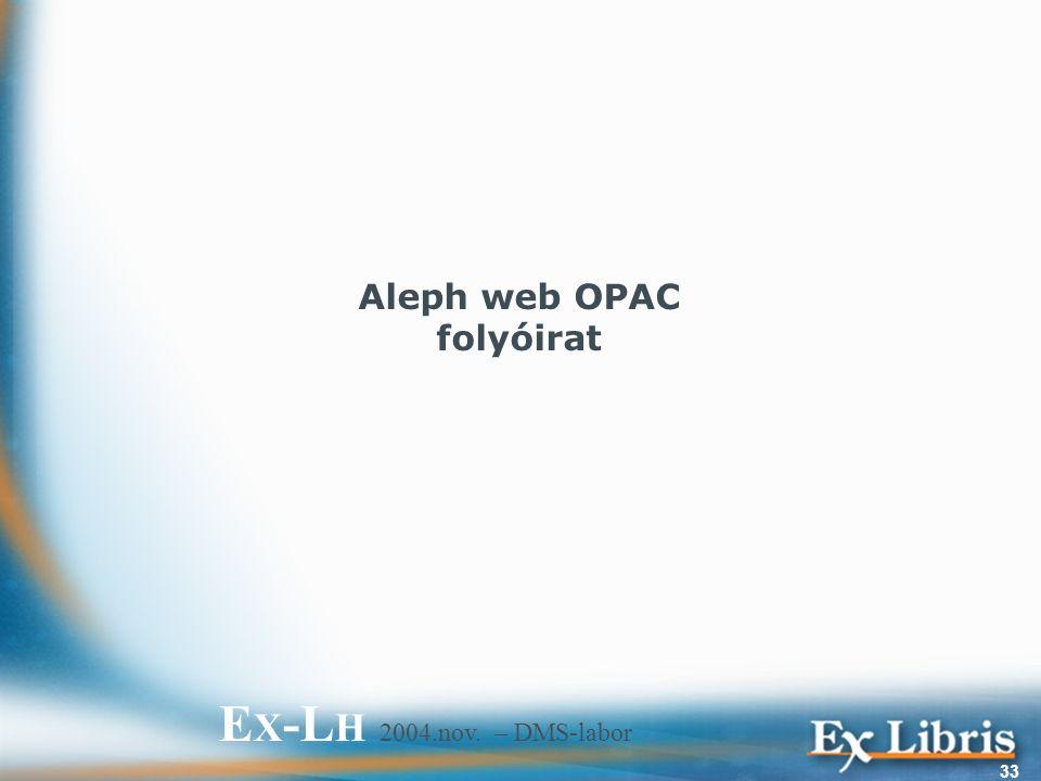 E X -L H 2004.nov. – DMS-labor 33 Aleph web OPAC folyóirat