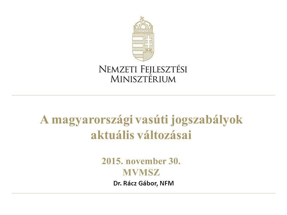 A magyarországi vasúti jogszabályok aktuális változásai 2015. november 30. MVMSZ Dr. Rácz Gábor, NFM