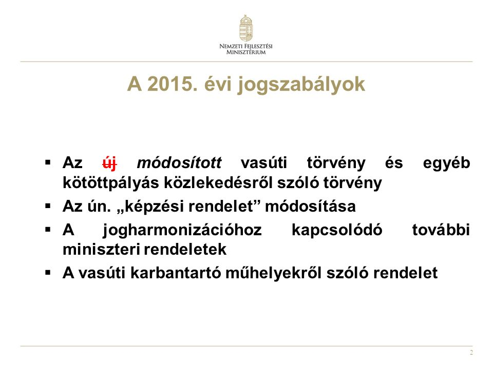 """2 A 2015. évi jogszabályok  Az új módosított vasúti törvény és egyéb kötöttpályás közlekedésről szóló törvény  Az ún. """"képzési rendelet"""" módosítása"""