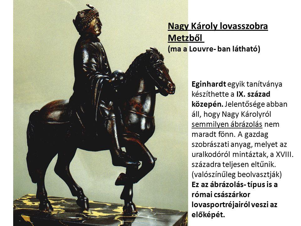Nagy Károly lovasszobra Metzből (ma a Louvre- ban látható) Eginhardt egyik tanítványa készíthette a IX. század közepén. Jelentősége abban áll, hogy Na