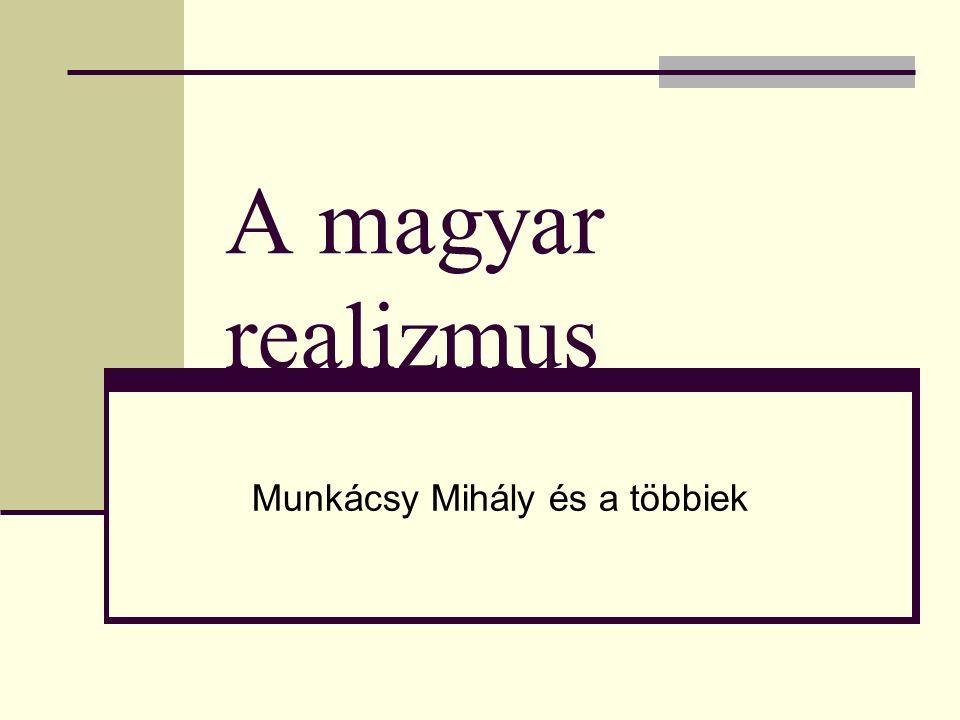 Munkácsy Mihály (1844-1900) Romantikus hangvételű művei a magyarság sorskérdéseit jelenítik meg, de a képeik festői világa a realista gondolkodásmód tükrözője.