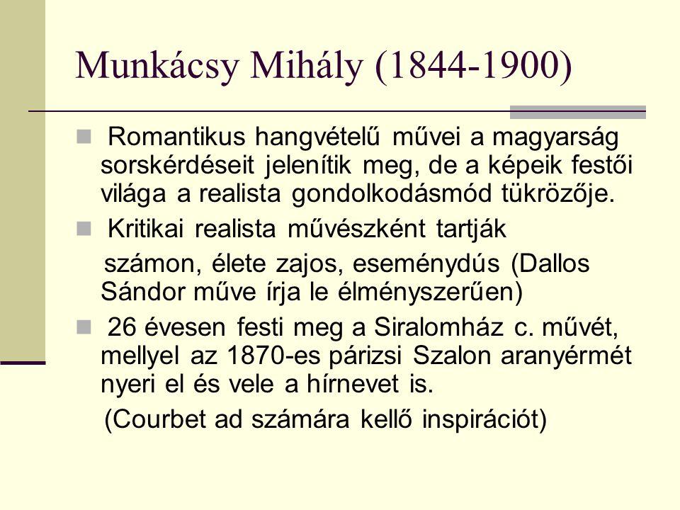 Munkácsy Mihály (1844-1900) Romantikus hangvételű művei a magyarság sorskérdéseit jelenítik meg, de a képeik festői világa a realista gondolkodásmód t