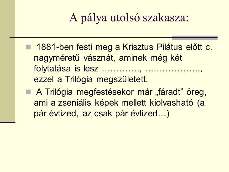 A pálya utolsó szakasza: 1881-ben festi meg a Krisztus Pilátus előtt c. nagyméretű vásznát, aminek még két folytatása is lesz …………., ………………., ezzel a
