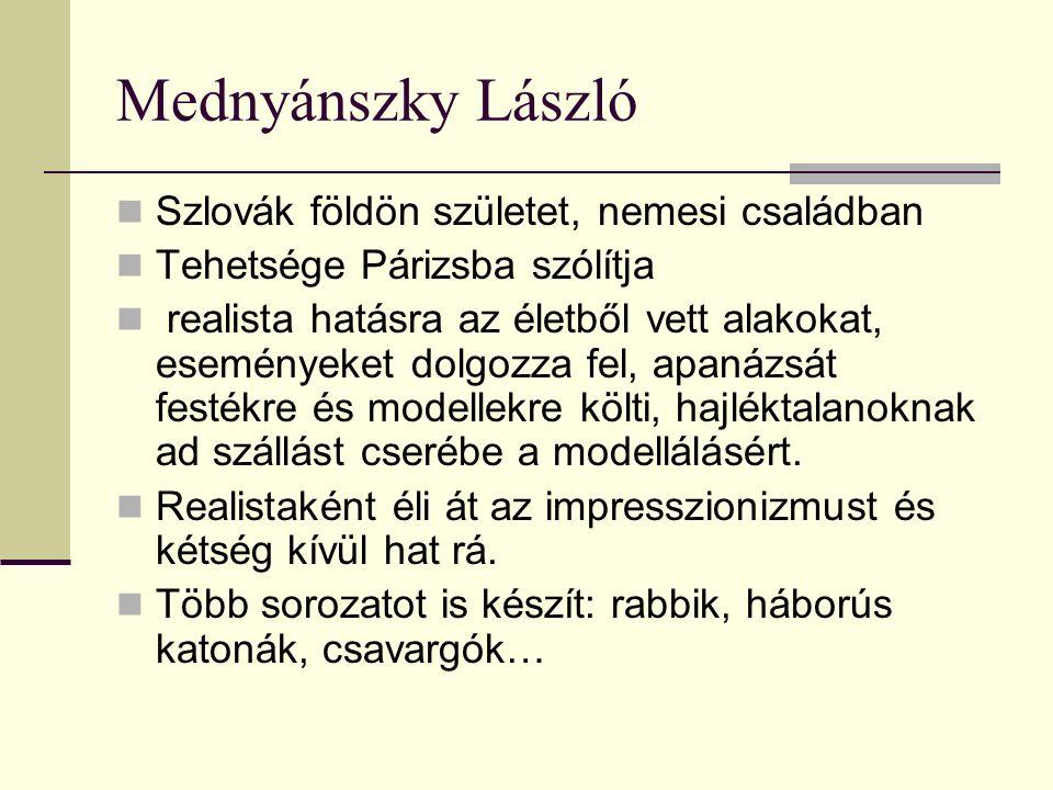 Mednyánszky László Szlovák földön születet, nemesi családban Tehetsége Párizsba szólítja realista hatásra az életből vett alakokat, eseményeket dolgoz