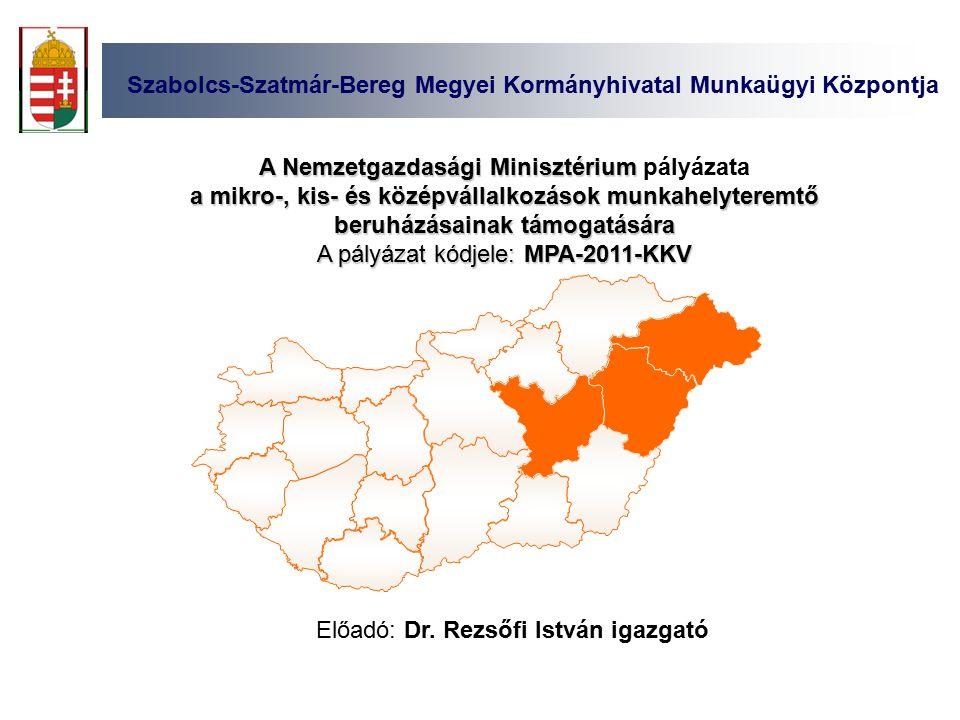 Szabolcs-Szatmár-Bereg Megyei Kormányhivatal Munkaügyi Központja A Nemzetgazdasági Minisztérium A Nemzetgazdasági Minisztérium pályázata a mikro-, kis- és középvállalkozások munkahelyteremtő beruházásainak támogatására A pályázat kódjele: MPA-2011-KKV Előadó: Dr.