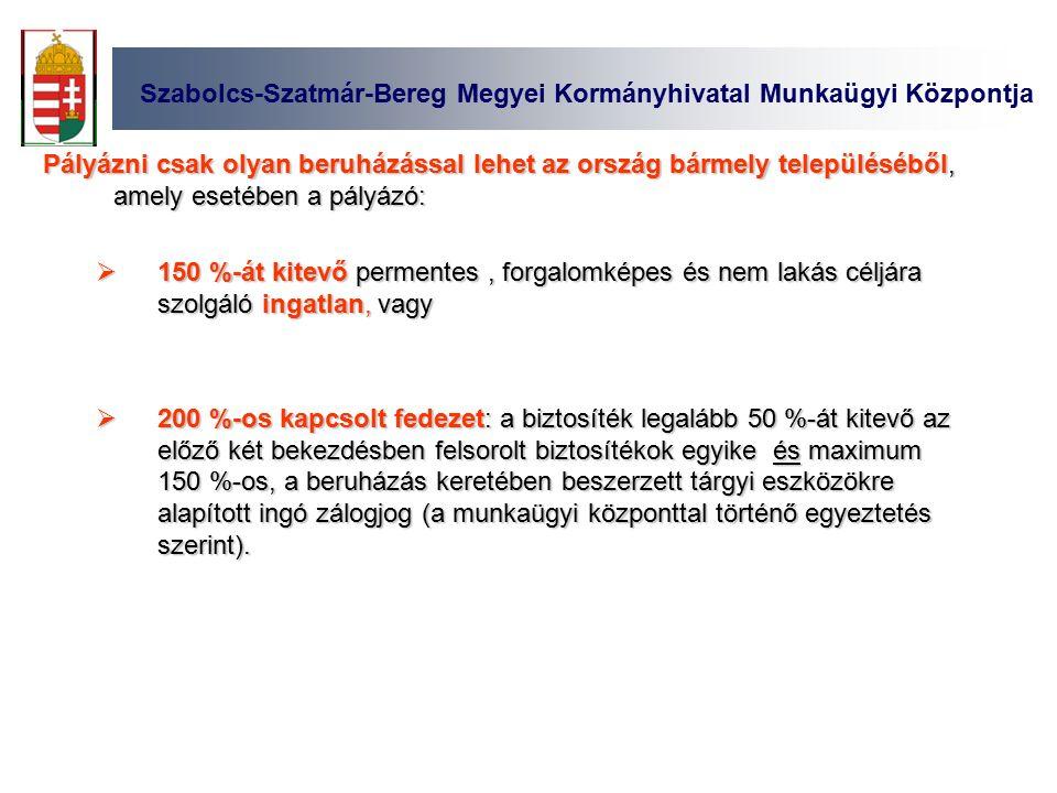 Szabolcs-Szatmár-Bereg Megyei Kormányhivatal Munkaügyi Központja Pályázni csak olyan beruházással lehet az ország bármely településéből, amely esetében a pályázó:  150 %-át kitevő permentes, forgalomképes és nem lakás céljára szolgáló ingatlan, vagy  200 %-os kapcsolt fedezet: a biztosíték legalább 50 %-át kitevő az előző két bekezdésben felsorolt biztosítékok egyike és maximum 150 %-os, a beruházás keretében beszerzett tárgyi eszközökre alapított ingó zálogjog (a munkaügyi központtal történő egyeztetés szerint).