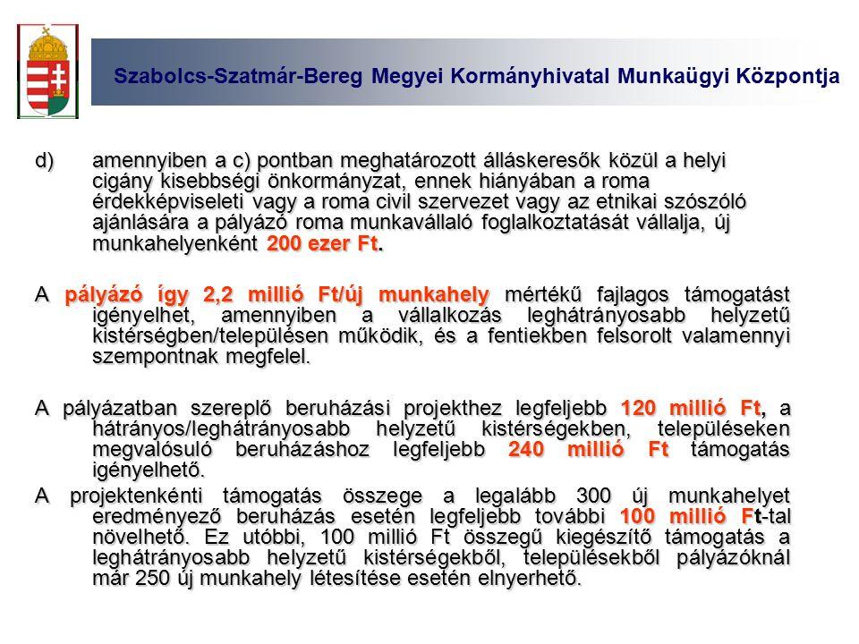 Szabolcs-Szatmár-Bereg Megyei Kormányhivatal Munkaügyi Központja d)amennyiben a c) pontban meghatározott álláskeresők közül a helyi cigány kisebbségi önkormányzat, ennek hiányában a roma érdekképviseleti vagy a roma civil szervezet vagy az etnikai szószóló ajánlására a pályázó roma munkavállaló foglalkoztatását vállalja, új munkahelyenként 200 ezer Ft.