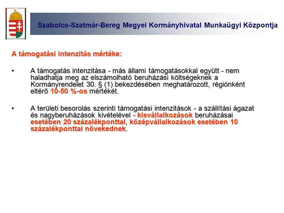 Szabolcs-Szatmár-Bereg Megyei Kormányhivatal Munkaügyi Központja A támogatási intenzitás mértéke: A támogatás intenzitása - más állami támogatásokkal együtt - nem haladhatja meg az elszámolható beruházási költségeknek a Kormányrendelet 30.