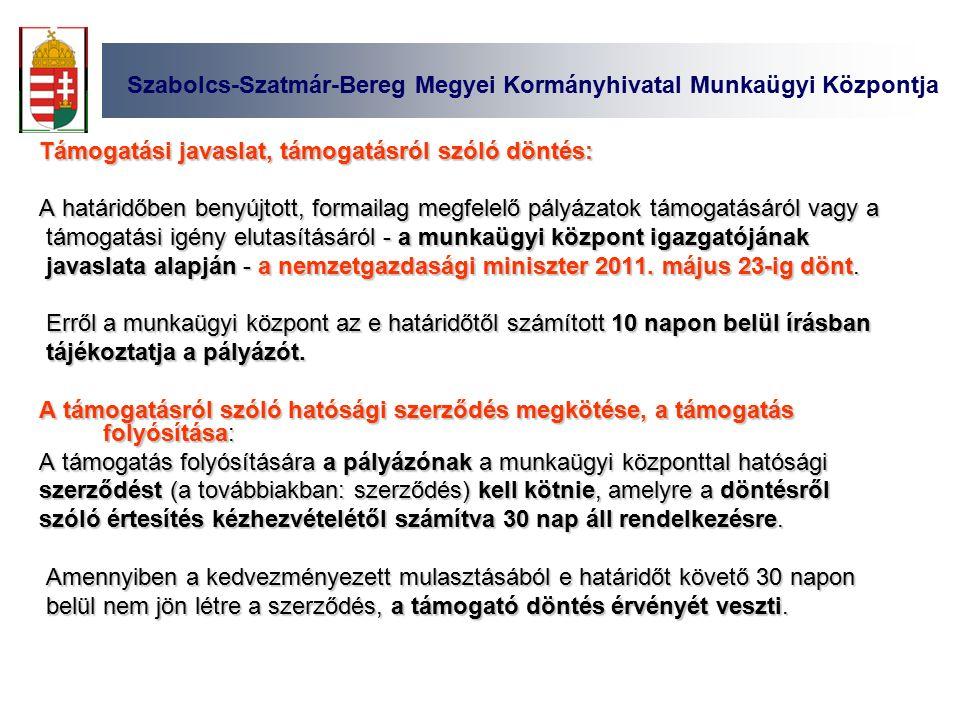 Szabolcs-Szatmár-Bereg Megyei Kormányhivatal Munkaügyi Központja Támogatási javaslat, támogatásról szóló döntés: A határidőben benyújtott, formailag megfelelő pályázatok támogatásáról vagy a támogatási igény elutasításáról - a munkaügyi központ igazgatójának támogatási igény elutasításáról - a munkaügyi központ igazgatójának javaslata alapján - a nemzetgazdasági miniszter 2011.