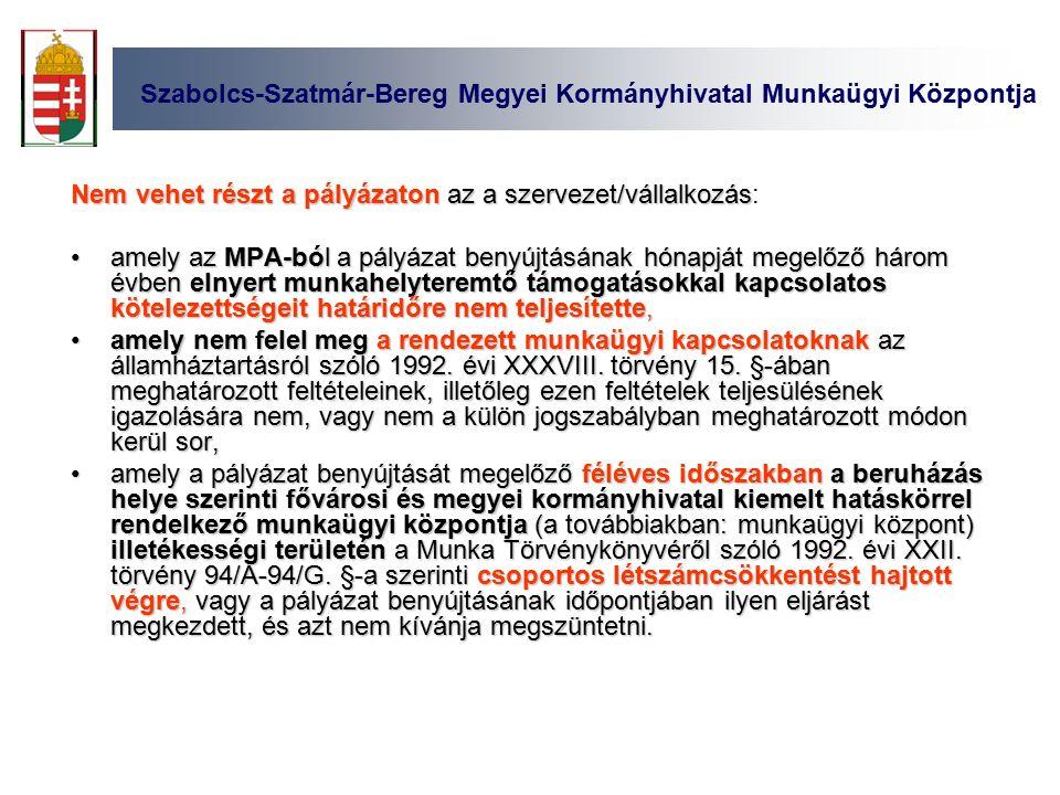 Szabolcs-Szatmár-Bereg Megyei Kormányhivatal Munkaügyi Központja Nem vehet részt a pályázaton az a szervezet/vállalkozás Nem vehet részt a pályázaton az a szervezet/vállalkozás: amely az MPA-ból a pályázat benyújtásának hónapját megelőző három évben elnyert munkahelyteremtő támogatásokkal kapcsolatos kötelezettségeit határidőre nem teljesítette,amely az MPA-ból a pályázat benyújtásának hónapját megelőző három évben elnyert munkahelyteremtő támogatásokkal kapcsolatos kötelezettségeit határidőre nem teljesítette, amely nem felel meg a rendezett munkaügyi kapcsolatoknak az államháztartásról szóló 1992.