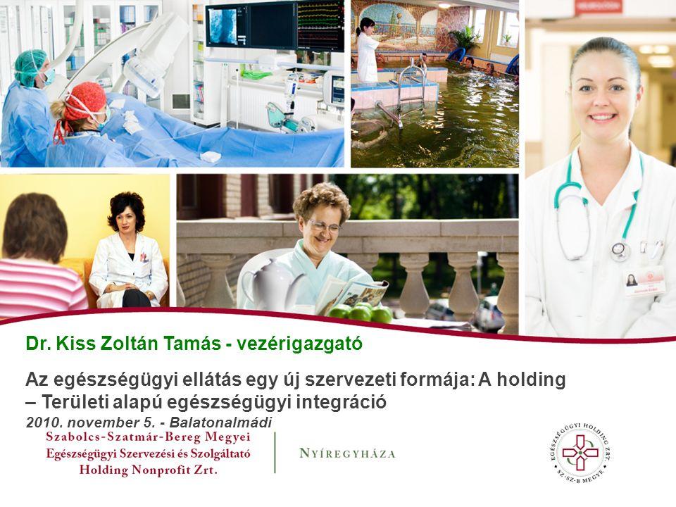 Dr. Kiss Zoltán Tamás - vezérigazgató Az egészségügyi ellátás egy új szervezeti formája: A holding – Területi alapú egészségügyi integráció 2010. nove