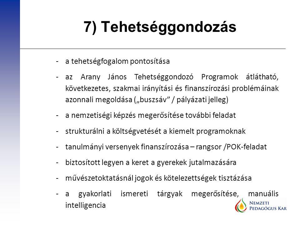"""7) Tehetséggondozás -a tehetségfogalom pontosítása -az Arany János Tehetséggondozó Programok átlátható, következetes, szakmai irányítási és finanszírozási problémáinak azonnali megoldása (""""buszsáv / pályázati jelleg) -a nemzetiségi képzés megerősítése további feladat -strukturálni a költségvetését a kiemelt programoknak -tanulmányi versenyek finanszírozása – rangsor /POK-feladat -biztosított legyen a keret a gyerekek jutalmazására -művészetoktatásnál jogok és kötelezettségek tisztázása -a gyakorlati ismereti tárgyak megerősítése, manuális intelligencia"""