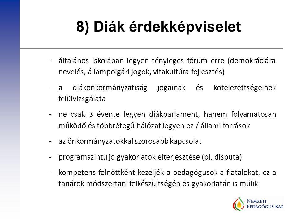 8) Diák érdekképviselet -általános iskolában legyen tényleges fórum erre (demokráciára nevelés, állampolgári jogok, vitakultúra fejlesztés) -a diákönkormányzatiság jogainak és kötelezettségeinek felülvizsgálata -ne csak 3 évente legyen diákparlament, hanem folyamatosan működő és többrétegű hálózat legyen ez / állami források -az önkormányzatokkal szorosabb kapcsolat -programszintű jó gyakorlatok elterjesztése (pl.