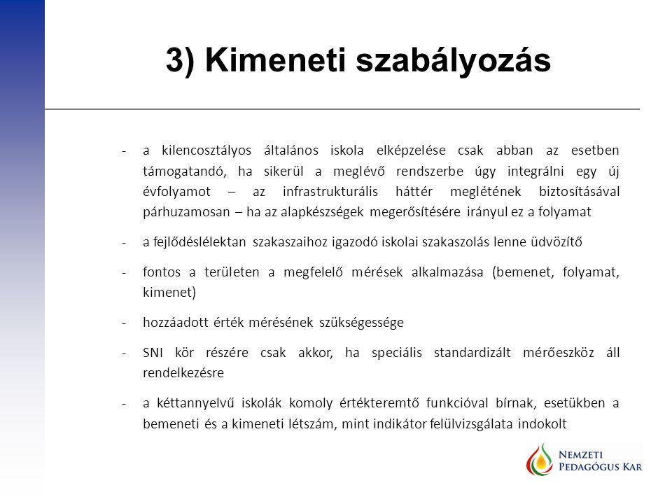 3) Kimeneti szabályozás -a kilencosztályos általános iskola elképzelése csak abban az esetben támogatandó, ha sikerül a meglévő rendszerbe úgy integrálni egy új évfolyamot – az infrastrukturális háttér meglétének biztosításával párhuzamosan – ha az alapkészségek megerősítésére irányul ez a folyamat -a fejlődéslélektan szakaszaihoz igazodó iskolai szakaszolás lenne üdvözítő -fontos a területen a megfelelő mérések alkalmazása (bemenet, folyamat, kimenet) -hozzáadott érték mérésének szükségessége -SNI kör részére csak akkor, ha speciális standardizált mérőeszköz áll rendelkezésre -a kéttannyelvű iskolák komoly értékteremtő funkcióval bírnak, esetükben a bemeneti és a kimeneti létszám, mint indikátor felülvizsgálata indokolt