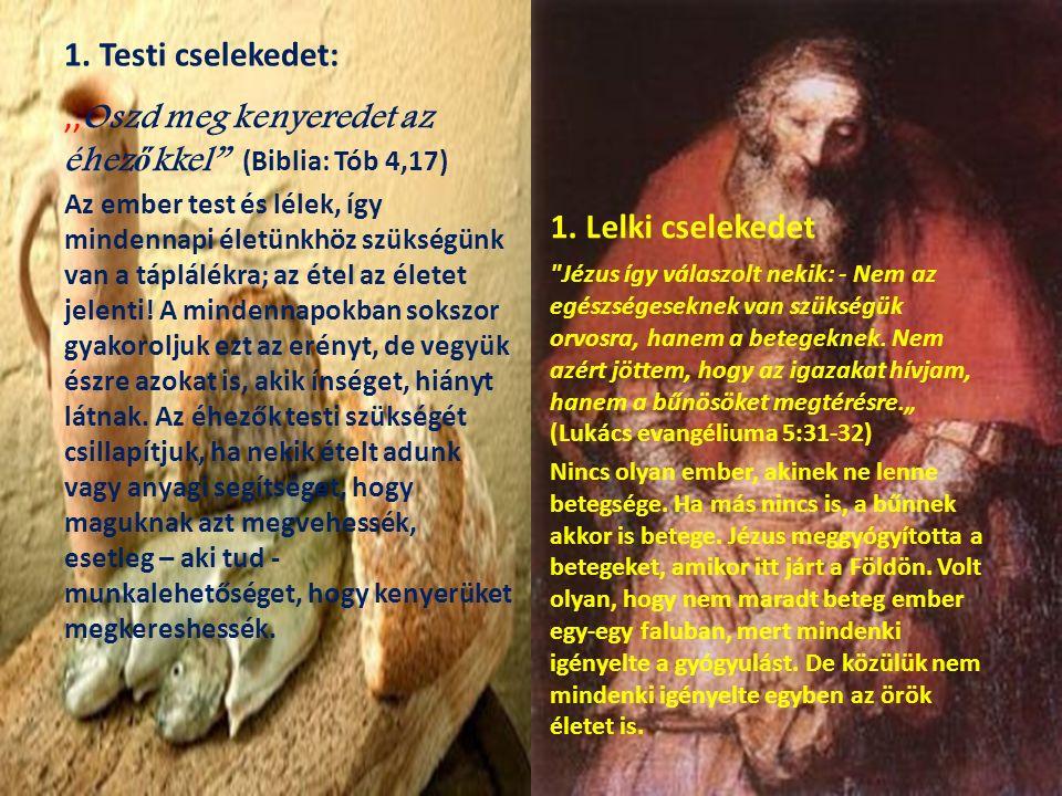Irgalmasság lelki cselekedetei: 1.A bűnösöket meginteni 2.A tudatlanokat tanítani 3.A kételkedőknek jó tanácsot adni 4.A szomorúakat vigasztalni 5.A bántalmakat békével tűrni 6.Az ellenünk vétkezőknek megbocsátani 7.Az élőkért és holtakért imádkozni