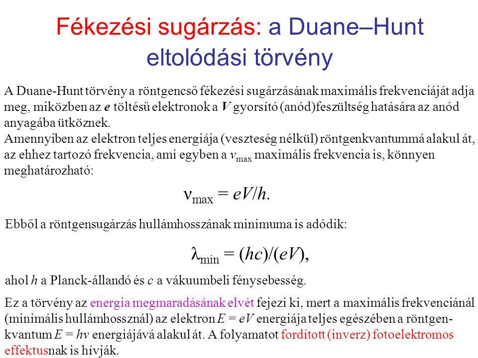 Fékezési sugárzás: a Duane–Hunt eltolódási törvény A Duane-Hunt törvény a röntgencső fékezési sugárzásának maximális frekvenciáját adja meg, miközben az e töltésű elektronok a V gyorsító (anód)feszültség hatására az anód anyagába ütköznek.