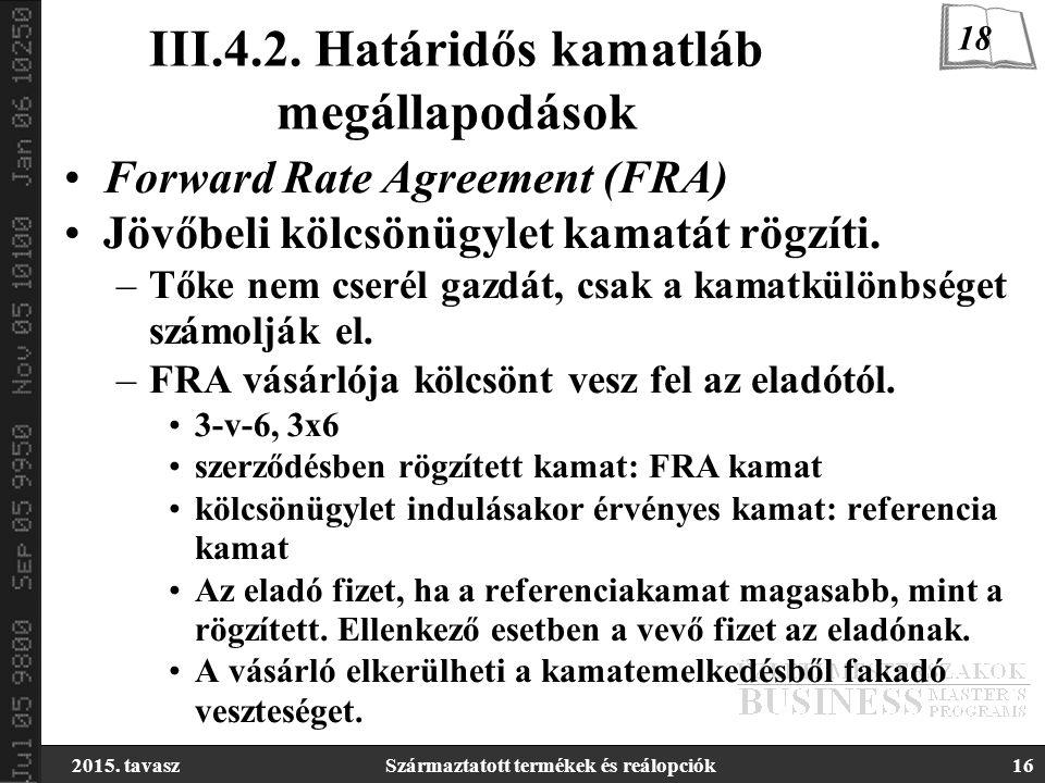2015. tavaszSzármaztatott termékek és reálopciók16 III.4.2. Határidős kamatláb megállapodások Forward Rate Agreement (FRA) Jövőbeli kölcsönügylet kama