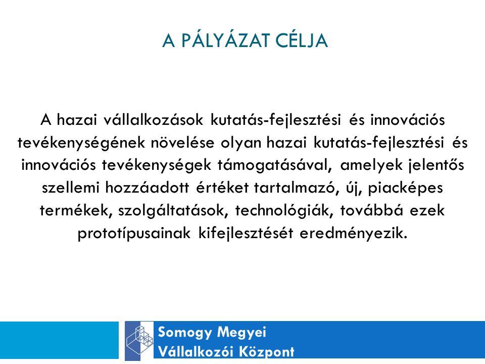 A PÁLYÁZAT CÉLJA Somogy Megyei Vállalkozói Központ A hazai vállalkozások kutatás-fejlesztési és innovációs tevékenységének növelése olyan hazai kutatás-fejlesztési és innovációs tevékenységek támogatásával, amelyek jelentős szellemi hozzáadott értéket tartalmazó, új, piacképes termékek, szolgáltatások, technológiák, továbbá ezek prototípusainak kifejlesztését eredményezik.