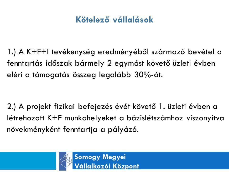 Kötelező vállalások Somogy Megyei Vállalkozói Központ 1.) A K+F+I tevékenység eredményéből származó bevétel a fenntartás időszak bármely 2 egymást követő üzleti évben eléri a támogatás összeg legalább 30%-át.