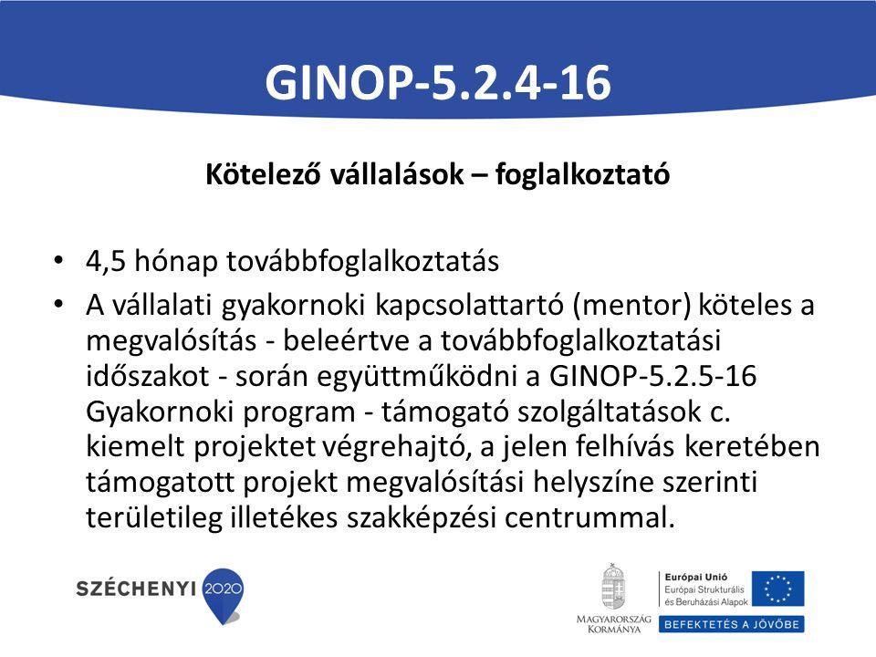GINOP-5.2.4-16 Kötelező vállalások – foglalkoztató 4,5 hónap továbbfoglalkoztatás A vállalati gyakornoki kapcsolattartó (mentor) köteles a megvalósítás - beleértve a továbbfoglalkoztatási időszakot - során együttműködni a GINOP-5.2.5-16 Gyakornoki program - támogató szolgáltatások c.
