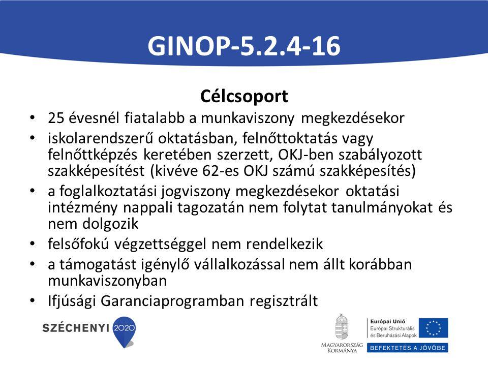 GINOP-5.2.4-16 Célcsoport 25 évesnél fiatalabb a munkaviszony megkezdésekor iskolarendszerű oktatásban, felnőttoktatás vagy felnőttképzés keretében szerzett, OKJ-ben szabályozott szakképesítést (kivéve 62-es OKJ számú szakképesítés) a foglalkoztatási jogviszony megkezdésekor oktatási intézmény nappali tagozatán nem folytat tanulmányokat és nem dolgozik felsőfokú végzettséggel nem rendelkezik a támogatást igénylő vállalkozással nem állt korábban munkaviszonyban Ifjúsági Garanciaprogramban regisztrált