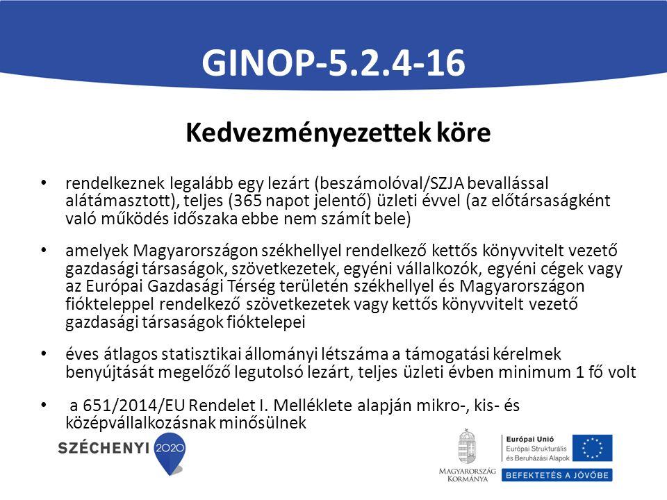 GINOP-5.2.4-16 Kedvezményezettek köre rendelkeznek legalább egy lezárt (beszámolóval/SZJA bevallással alátámasztott), teljes (365 napot jelentő) üzleti évvel (az előtársaságként való működés időszaka ebbe nem számít bele) amelyek Magyarországon székhellyel rendelkező kettős könyvvitelt vezető gazdasági társaságok, szövetkezetek, egyéni vállalkozók, egyéni cégek vagy az Európai Gazdasági Térség területén székhellyel és Magyarországon fiókteleppel rendelkező szövetkezetek vagy kettős könyvvitelt vezető gazdasági társaságok fióktelepei éves átlagos statisztikai állományi létszáma a támogatási kérelmek benyújtását megelőző legutolsó lezárt, teljes üzleti évben minimum 1 fő volt a 651/2014/EU Rendelet I.