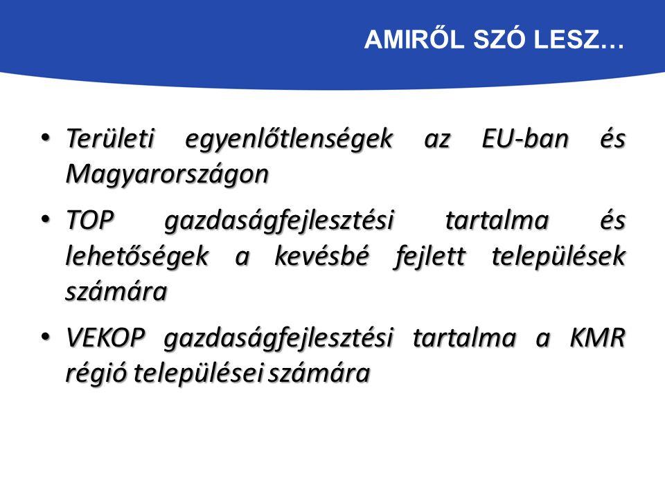 AMIRŐL SZÓ LESZ… Területi egyenlőtlenségek az EU-ban és Magyarországon Területi egyenlőtlenségek az EU-ban és Magyarországon TOP gazdaságfejlesztési tartalma és lehetőségek a kevésbé fejlett települések számára TOP gazdaságfejlesztési tartalma és lehetőségek a kevésbé fejlett települések számára VEKOP gazdaságfejlesztési tartalma a KMR régió települései számára VEKOP gazdaságfejlesztési tartalma a KMR régió települései számára