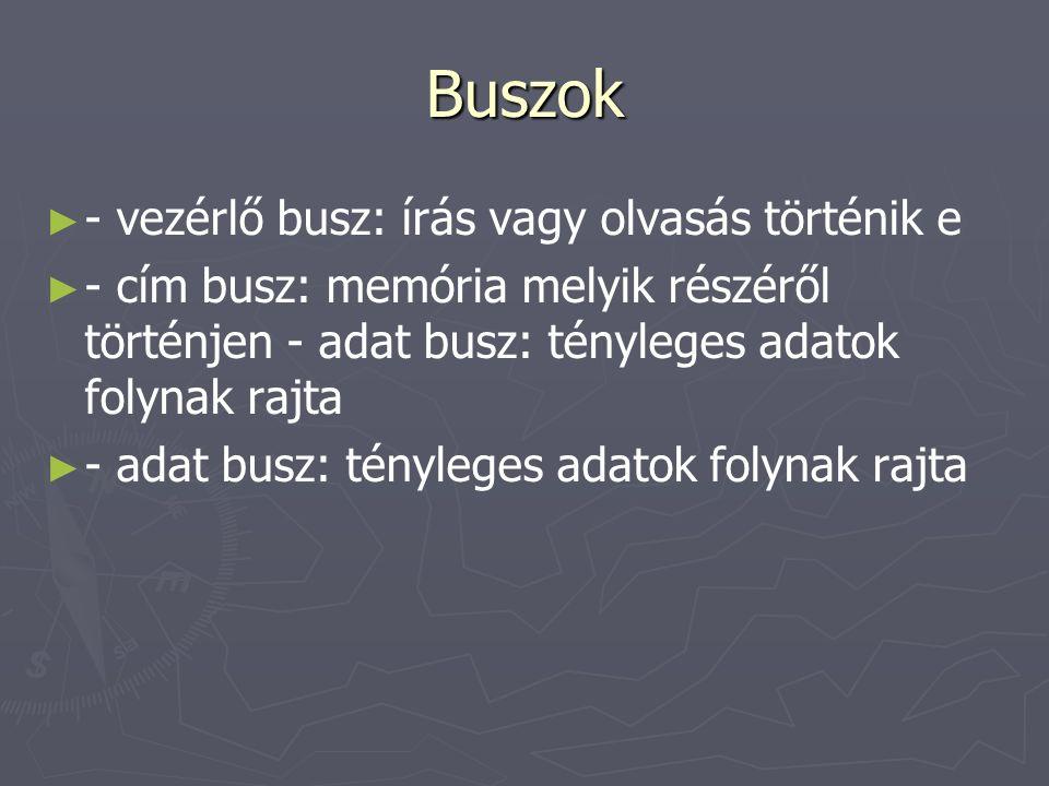 Buszok ► ► - vezérlő busz: írás vagy olvasás történik e ► ► - cím busz: memória melyik részéről történjen - adat busz: tényleges adatok folynak rajta ► ► - adat busz: tényleges adatok folynak rajta