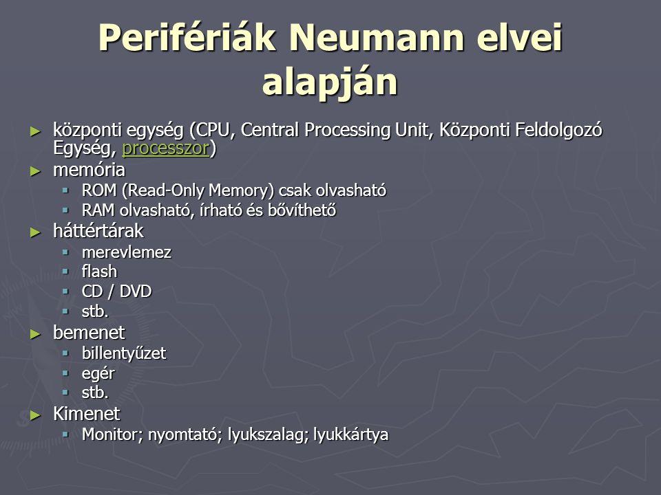 Perifériák Neumann elvei alapján ► központi egység (CPU, Central Processing Unit, Központi Feldolgozó Egység, processzor) processzor ► memória  ROM (Read-Only Memory) csak olvasható  RAM olvasható, írható és bővíthető ► háttértárak  merevlemez  flash  CD / DVD  stb.