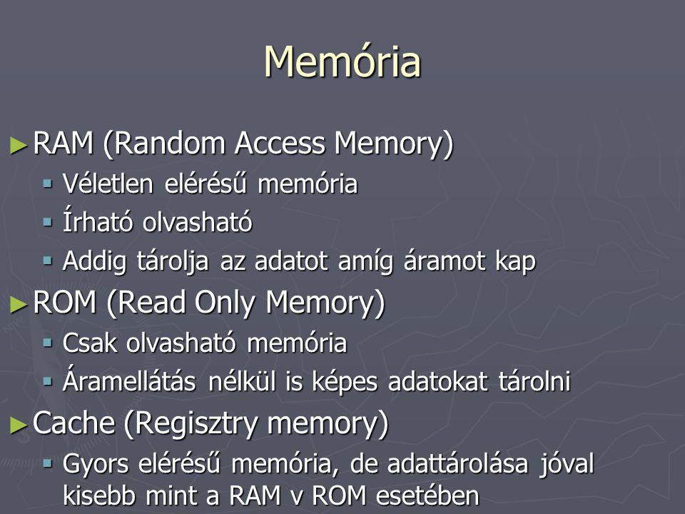 Memória ► RAM (Random Access Memory)  Véletlen elérésű memória  Írható olvasható  Addig tárolja az adatot amíg áramot kap ► ROM (Read Only Memory)  Csak olvasható memória  Áramellátás nélkül is képes adatokat tárolni ► Cache (Regisztry memory)  Gyors elérésű memória, de adattárolása jóval kisebb mint a RAM v ROM esetében