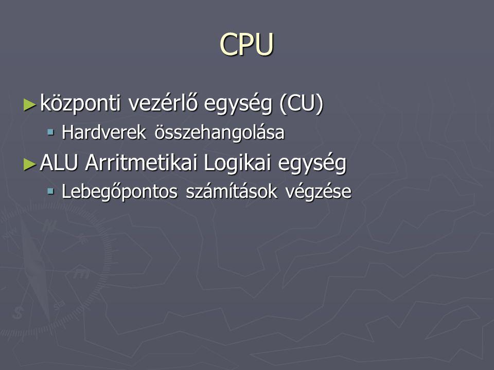 CPU ► központi vezérlő egység (CU)  Hardverek összehangolása ► ALU Arritmetikai Logikai egység  Lebegőpontos számítások végzése