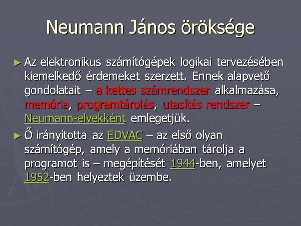 Neumann János öröksége ► Az elektronikus számítógépek logikai tervezésében kiemelkedő érdemeket szerzett.