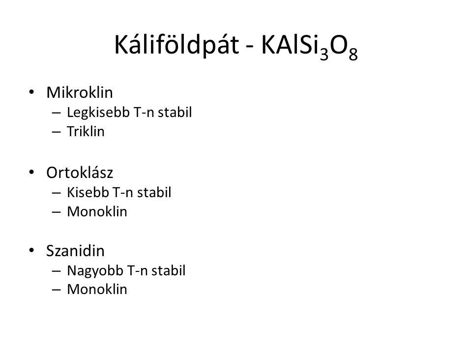 Káliföldpát - KAlSi 3 O 8 Mikroklin – Legkisebb T-n stabil – Triklin Ortoklász – Kisebb T-n stabil – Monoklin Szanidin – Nagyobb T-n stabil – Monoklin