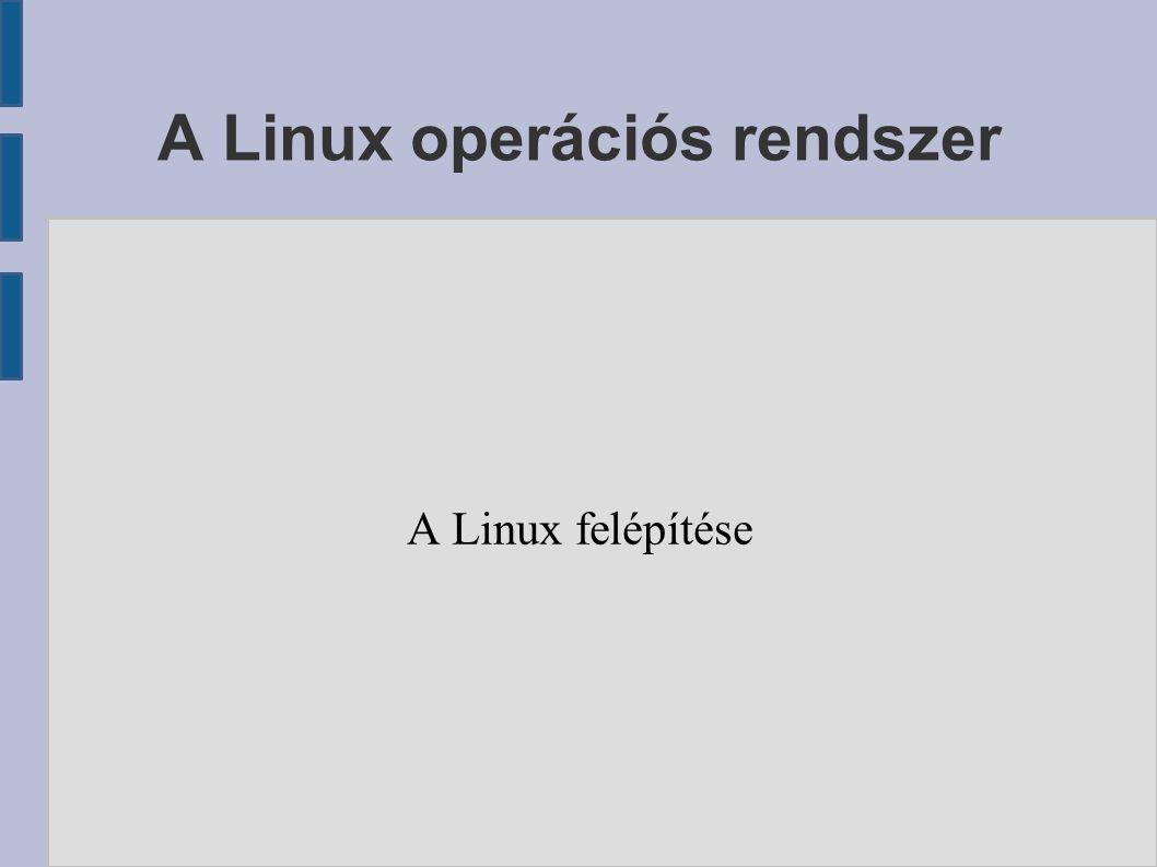 A Linux operációs rendszer A Linux felépítése